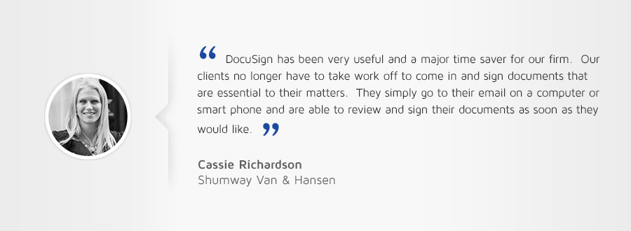 "Customer testimonial: ""DocuSign has been very useful and a major time saver for our firm. Our clients no longer have to take work off to come in and sign documents that are essential to their matters."""